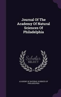 Journal of the Academy of Natural Sciences of Philadelphia (Hardcover): Academy of Natural Sciences of Philadelp
