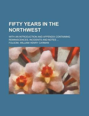 Fifty Years in the Northwest; With an Introduction and Appendix Containing Reminiscences, Incidents and Notes (Paperback):...