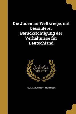 Die Juden Im Weltkriege; Mit Besonderer Berucksichtigung Der Verhaltnisse Fur Deutschland (German, Paperback): Felix Aaron...