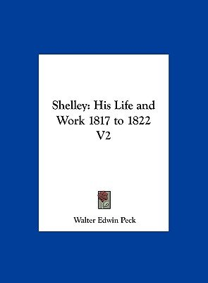 Shelley - His Life and Work 1817 to 1822 V2 (Hardcover): Walter Edwin Peck