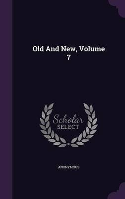 Old and New, Volume 7 (Hardcover): Anonymous