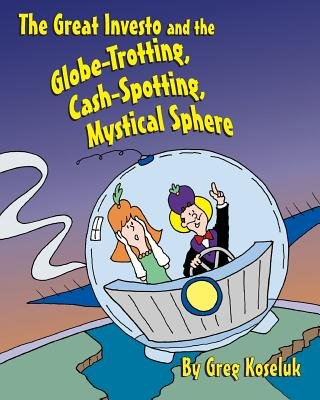 The Great Investo and the Globe-Trotting, Cash-Spotting, Mystical Sphere (Paperback): Greg Koseluk