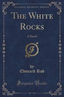 The White Rocks - A Novel (Classic Reprint) (Paperback): Edouard Rod
