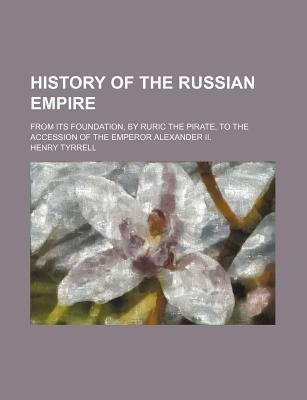 History of the Russian Empire; From Its Foundation, by Ruric the Pirate, to the Accession of the Emperor Alexander II....