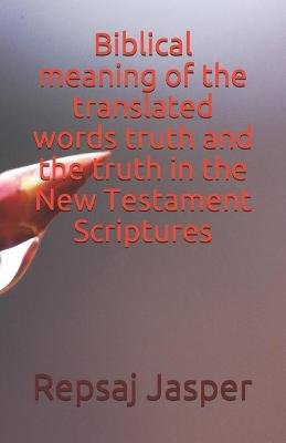Biblical Meaning of the Translated Words Truth and the Truth in the New Testament Scriptures (Paperback): Repsaj Jasper