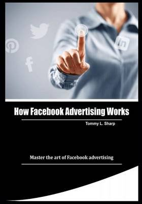 How Facebook Advertising Works - Master the Art of Facebook Advertising (Paperback): Tommy L Sharp
