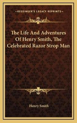 The Life and Adventures of Henry Smith, the Celebrated Razor Strop Man (Hardcover): Henry Smith