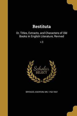Restituta - Or, Titles, Extracts, and Characters of Old Books in English Literature, Revived; V.3 (Paperback): Egerton Sir...