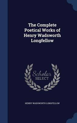 The Complete Poetical Works of Henry Wadsworth Longfellow (Hardcover): Henry Wadsworth Longfellow