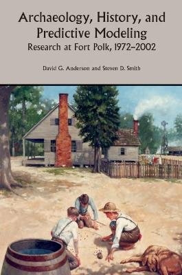 Archaeology, History and Predictive Modeling - Thirty Years of Research at Fort Polk (Paperback, 2nd ed.): David G. Anderson,...