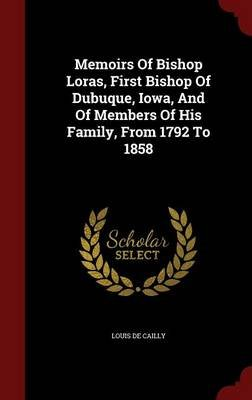 Memoirs of Bishop Loras, First Bishop of Dubuque, Iowa, and of Members of His Family, from 1792 to 1858 (Hardcover): Louis De...
