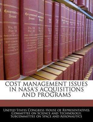 Cost Management Issues in NASA's Acquisitions and Programs (Paperback): United States Congress House of Represen