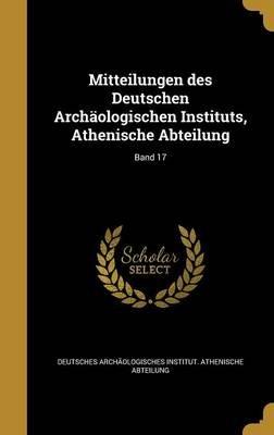 Mitteilungen Des Deutschen Archaologischen Instituts, Athenische Abteilung; Band 17 (German, Hardcover): Deutsches...