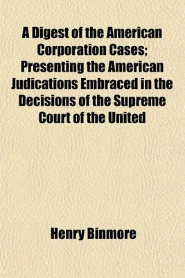 A Digest of the American Corporation Cases; Presenting the American Judications Embraced in the Decisions of the Supreme Court...