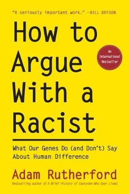 How to Argue with a Racist - What Our Genes Do (and Don't) Say about Human Difference (Hardcover): Adam Rutherford