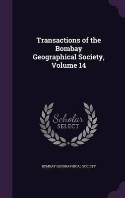 Transactions of the Bombay Geographical Society, Volume 14 (Hardcover): Bombay Geographical Society