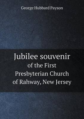 Jubilee Souvenir of the First Presbyterian Church of Rahway, New Jersey (Paperback): George Hubbard Payson