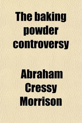 The Baking Powder Controversy Volume 2 (Paperback): Abraham Cressy Morrison
