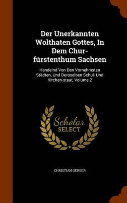 Der Unerkannten Wolthaten Gottes, in Dem Chur-Furstenthum Sachsen - Handelnd Von Den Vornehmsten Stadten, Und Deroselben Schul-...