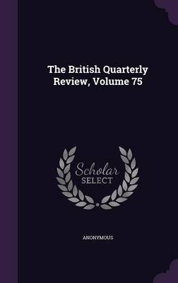 The British Quarterly Review, Volume 75 (Hardcover): Anonymous