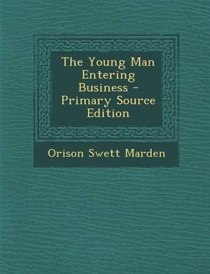 The Young Man Entering Business - Primary Source Edition (Paperback): Orison Swett Marden