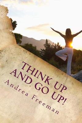 Think Up and Go Up! - There Is Power in Positive Thinking! (Paperback): Andrea L Freeman