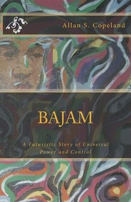 Bajam - A Futuristic Story of Universal Power and Control (Paperback): MR Allan S. Copeland