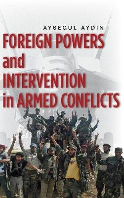 Foreign Powers and Intervention in Armed Conflicts (Hardcover, New): Aysegul Aydin