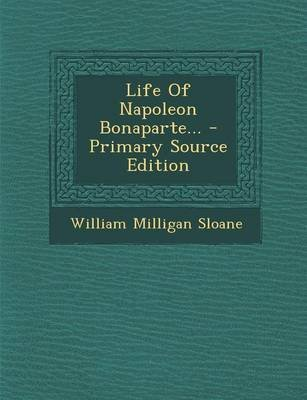Life of Napoleon Bonaparte... (Paperback): William Milligan Sloane