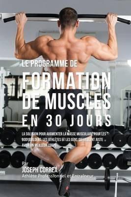 Le Programme de Formation de Muscles En 30 Jours - La Solution Pour Augmenter La Masse Musculaire Pour Les Bodybuilders, Les...