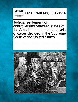 Judicial Settlement of Controversies Between States of the American Union - An Analysis of Cases Decided in the Supreme Court...