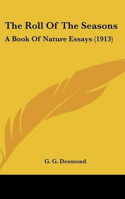 The Roll Of The Seasons - A Book Of Nature Essays (1913) (Hardcover): G. G. Desmond