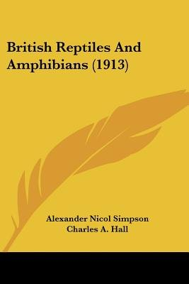 British Reptiles and Amphibians (1913) (Paperback): Alexander Nicol Simpson, Charles A. Hall