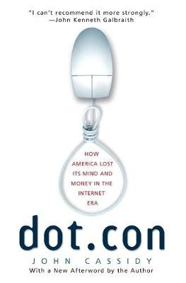 Dot.Con - How America Lost Its Mind and Money in the Internet Era (Paperback, Perennial ed.): John Cassidy