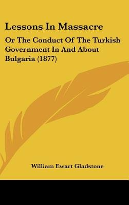Lessons in Massacre - Or the Conduct of the Turkish Government in and about Bulgaria (1877) (Hardcover): William Ewart Gladstone