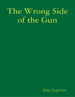 The Wrong Side of the Gun (Electronic book text): Alan Legleiter