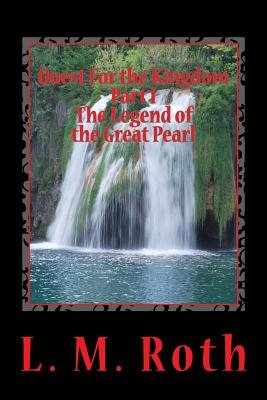 Quest for the Kingdom Part I the Legend of the Great Pearl (Paperback): L.M. Roth