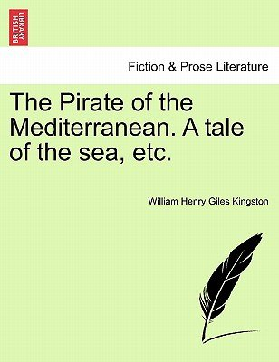 The Pirate of the Mediterranean. a Tale of the Sea, Etc. (Paperback): William Henry Giles Kingston