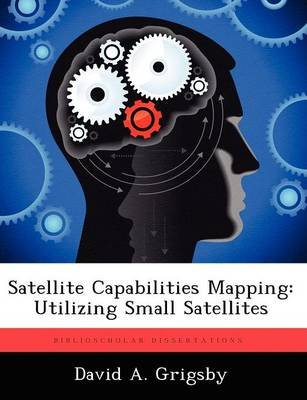Satellite Capabilities Mapping - Utilizing Small Satellites (Paperback): David A Grigsby