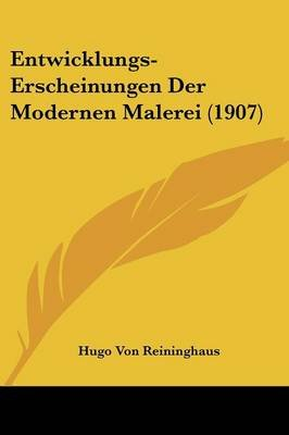 Entwicklungs-Erscheinungen Der Modernen Malerei (1907) (English, German, Paperback): Hugo Von Reininghaus