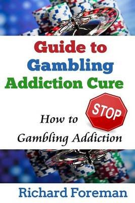 Guide to Gambling Addiction Cure - How to Stop Gambling Addiction (Gambling Addiction Treatment, Gambling Addiction Symptoms,...