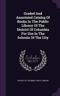Graded and Annotated Catalog of Books in the Public Library of the District of Columbia for Use in the Schools of the City...