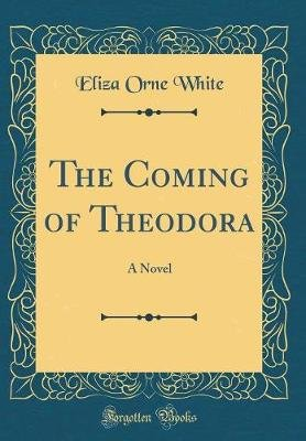 The Coming of Theodora - A Novel (Classic Reprint) (Hardcover): Eliza Orne White