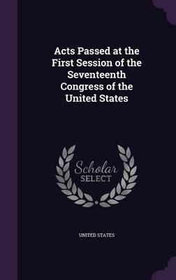 Acts Passed at the First Session of the Seventeenth Congress of the United States (Hardcover): United States