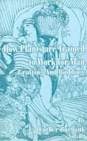 How Plants Are Trained to Work for Man - Grafting and Budding (Paperback, Illustrated Ed): Luther Burbank