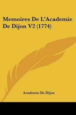 Memoires de L'Academie de Dijon V2 (1774) (English, French, Paperback): De Dijon Academie De Dijon, Academie De Dijon
