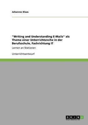 Writing and Understanding E-Mails ALS Thema Einer Unterrichtsreihe in Der Berufsschule, Fachrichtung It (German, Paperback):...