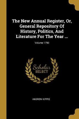The New Annual Register, Or, General Repository Of History, Politics, And Literature For The Year ...; Volume 1790 (Paperback):...