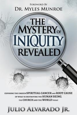The Mystery of Iniquity Revealed - Exposing the Unseen Spiritual Cancer and Root Cause of What Is Destroying the Human Being,...