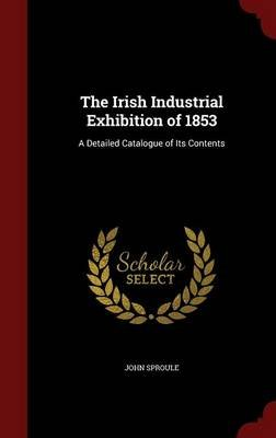 The Irish Industrial Exhibition of 1853 - A Detailed Catalogue of Its Contents (Hardcover): John Sproule